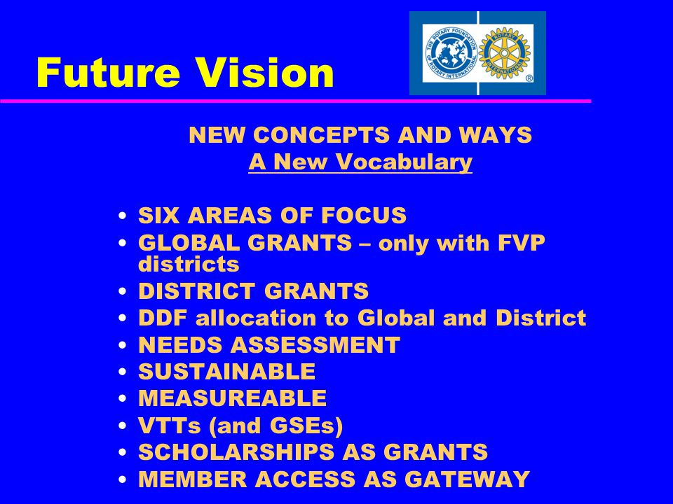 Future Vision NEW CONCEPTS AND WAYS A New Vocabulary SIX AREAS OF FOCUS GLOBAL GRANTS – only with FVP districts DISTRICT GRANTS DDF allocation to Global and District NEEDS ASSESSMENT SUSTAINABLE MEASUREABLE VTTs (and GSEs) SCHOLARSHIPS AS GRANTS MEMBER ACCESS AS GATEWAY