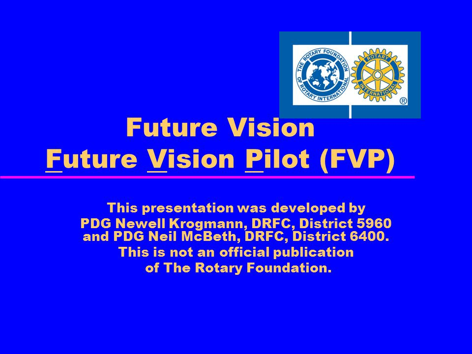 Future Vision Future Vision Pilot (FVP) This presentation was developed by PDG Newell Krogmann, DRFC, District 5960 and PDG Neil McBeth, DRFC, District 6400.