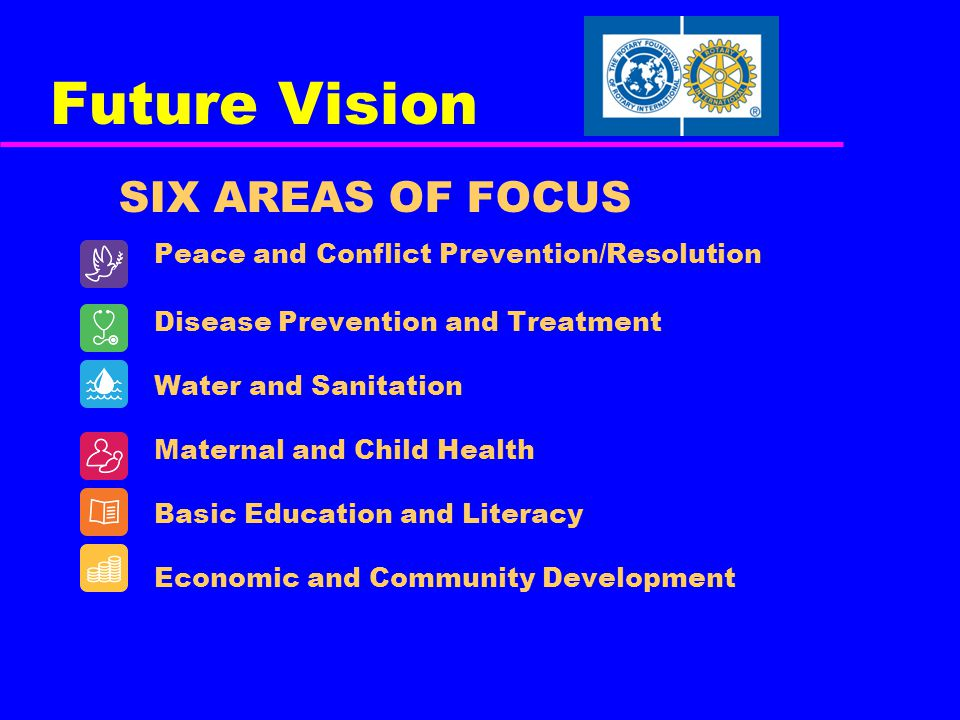 Future Vision SIX AREAS OF FOCUS Peace and Conflict Prevention/Resolution Disease Prevention and Treatment Water and Sanitation Maternal and Child Health Basic Education and Literacy Economic and Community Development