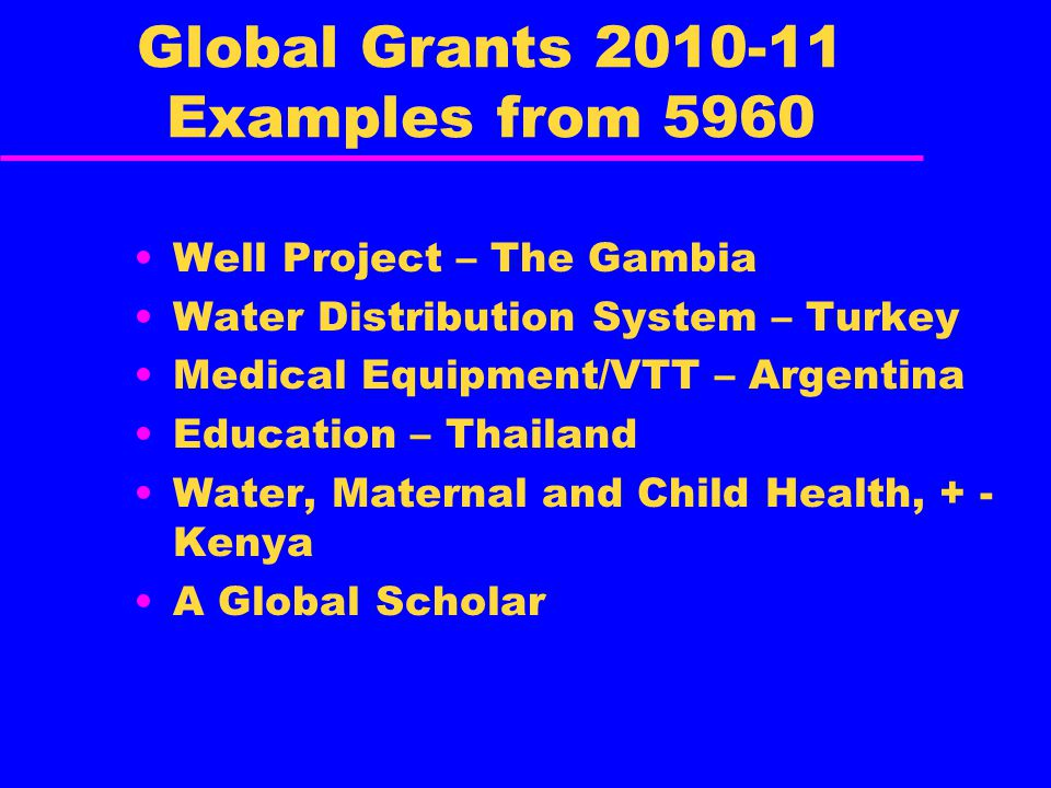 Global Grants 2010-11 Examples from 5960 Well Project – The Gambia Water Distribution System – Turkey Medical Equipment/VTT – Argentina Education – Thailand Water, Maternal and Child Health, + - Kenya A Global Scholar