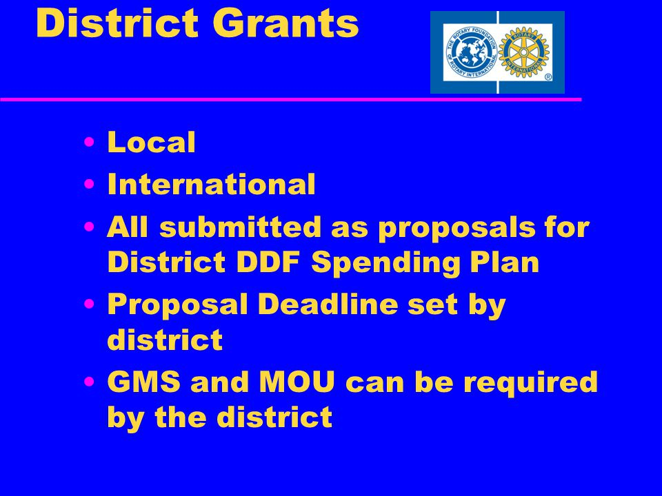 District Grants Local International All submitted as proposals for District DDF Spending Plan Proposal Deadline set by district GMS and MOU can be required by the district