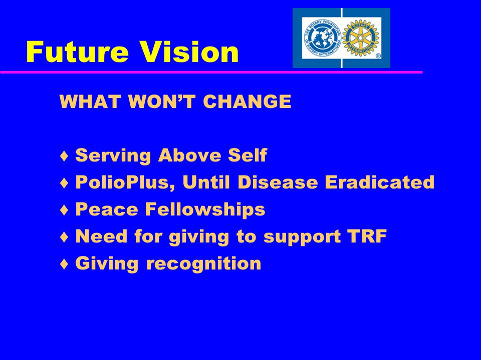Future Vision WHAT WON'T CHANGE ♦ Serving Above Self ♦ PolioPlus, Until Disease Eradicated ♦ Peace Fellowships ♦ Need for giving to support TRF ♦ Giving recognition