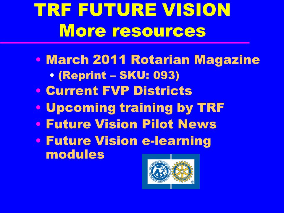 TRF FUTURE VISION More resources March 2011 Rotarian Magazine (Reprint – SKU: 093) Current FVP Districts Upcoming training by TRF Future Vision Pilot News Future Vision e-learning modules
