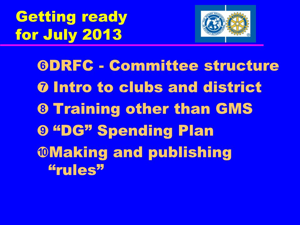 Getting ready for July 2013 ➏ DRFC - Committee structure ➐ Intro to clubs and district ➑ Training other than GMS ➒ DG Spending Plan ➓ Making and publishing rules