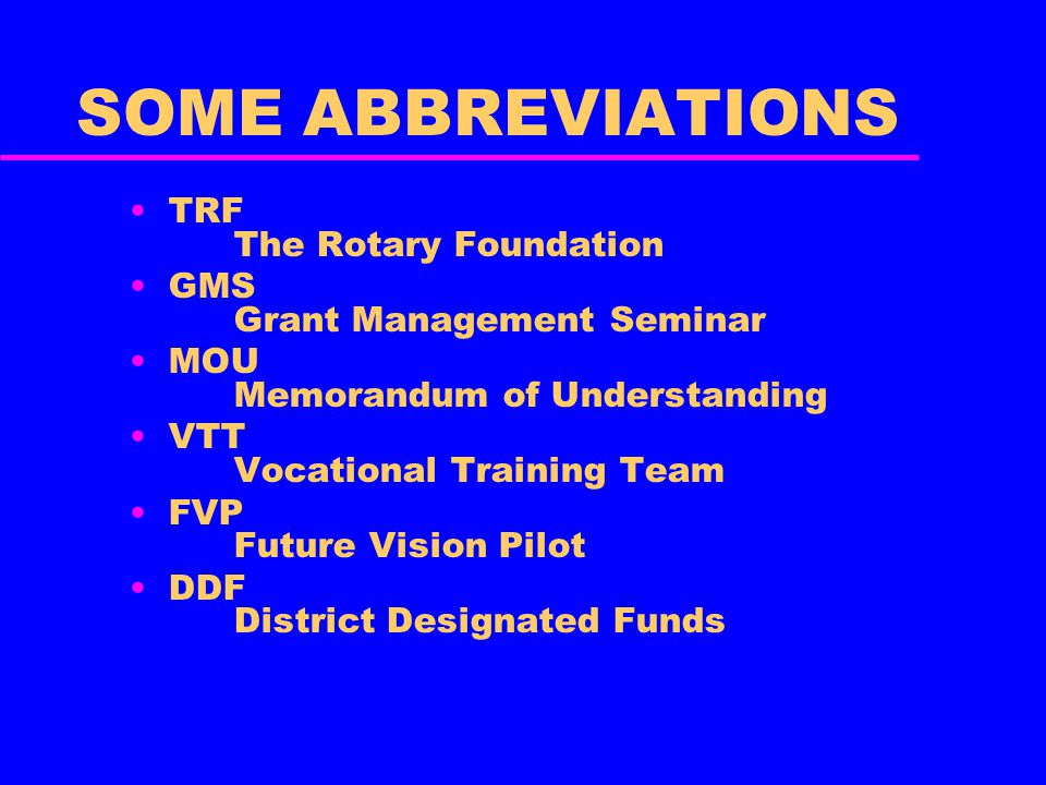 SOME ABBREVIATIONS TRF The Rotary Foundation GMS Grant Management Seminar MOU Memorandum of Understanding VTT Vocational Training Team FVP Future Vision Pilot DDF District Designated Funds