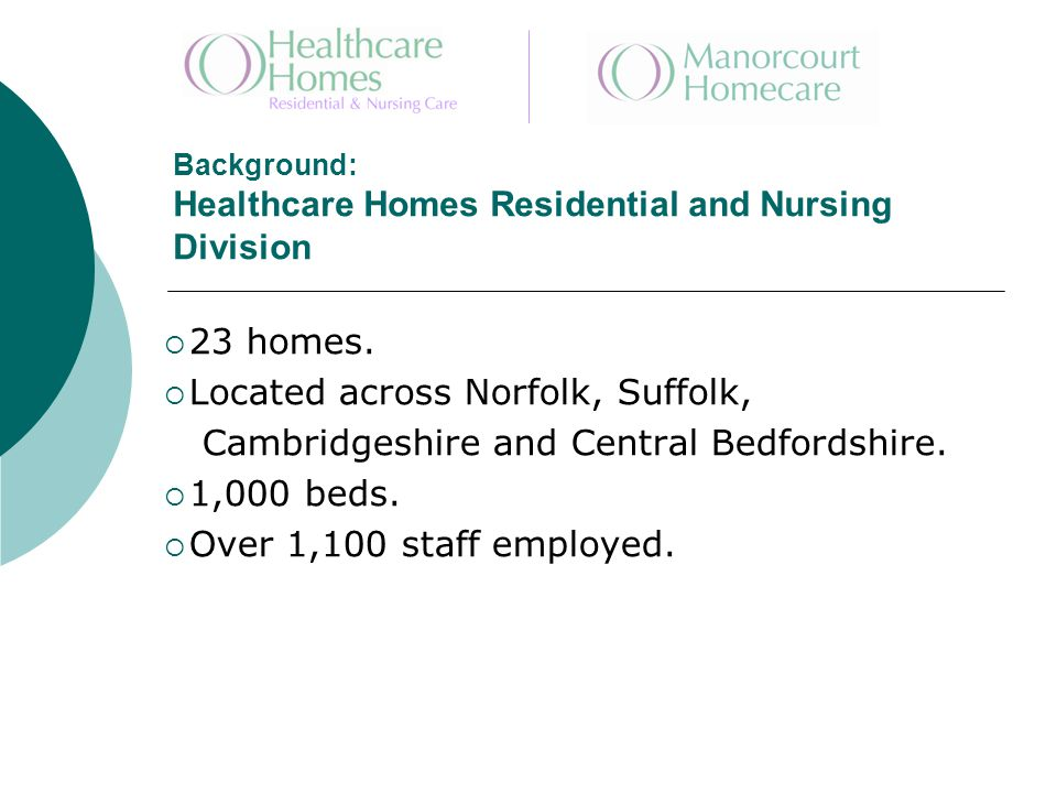 Background: Healthcare Homes Residential and Nursing Division  23 homes.  Located across Norfolk, Suffolk, Cambridgeshire and Central Bedfordshire.