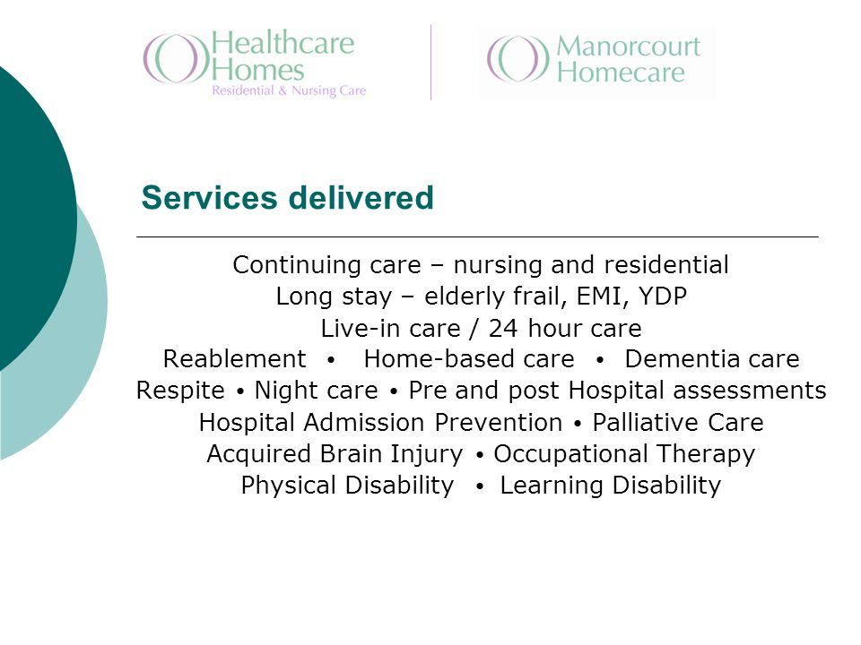 Services delivered Continuing care – nursing and residential Long stay – elderly frail, EMI, YDP Live-in care / 24 hour care Reablement Home-based care Dementia care Respite Night care Pre and post Hospital assessments Hospital Admission Prevention Palliative Care Acquired Brain Injury Occupational Therapy Physical Disability Learning Disability