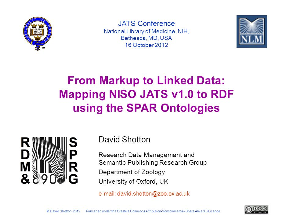 Research Data Management and Semantic Publishing Research Group Department of Zoology University of Oxford, UK JATS Conference National Library of Medicine, NIH, Bethesda, MD, USA 16 October 2012 From Markup to Linked Data: Mapping NISO JATS v1.0 to RDF using the SPAR Ontologies © David Shotton, 2012 Published under the Creative Commons Attribution-Noncommercial-Share Alike 3.0 Licence e-mail: david.shotton@zoo.ox.ac.uk David Shotton