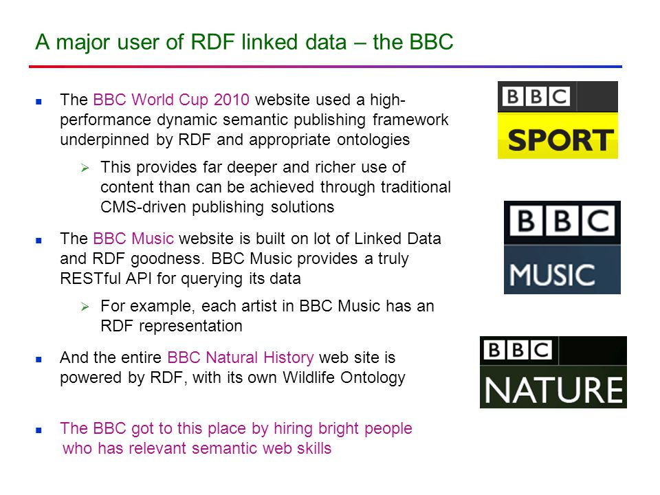 A major user of RDF linked data – the BBC The BBC World Cup 2010 website used a high- performance dynamic semantic publishing framework underpinned by RDF and appropriate ontologies  This provides far deeper and richer use of content than can be achieved through traditional CMS-driven publishing solutions The BBC Music website is built on lot of Linked Data and RDF goodness.