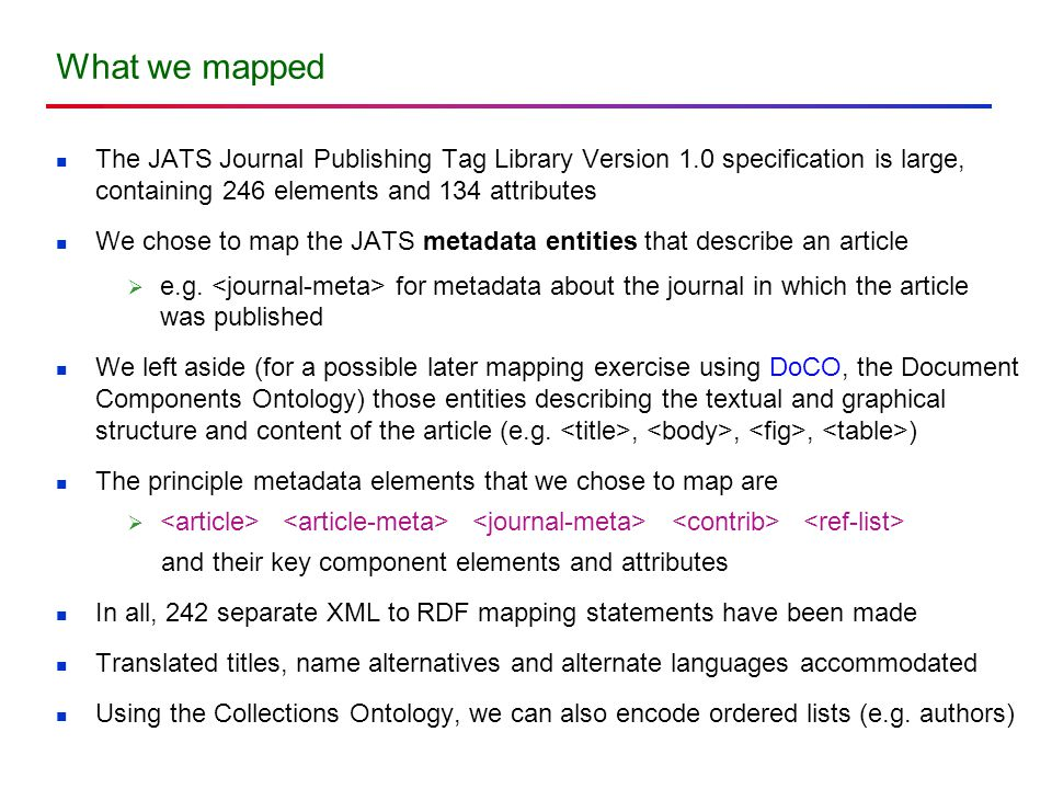 What we mapped The JATS Journal Publishing Tag Library Version 1.0 specification is large, containing 246 elements and 134 attributes We chose to map the JATS metadata entities that describe an article  e.g.