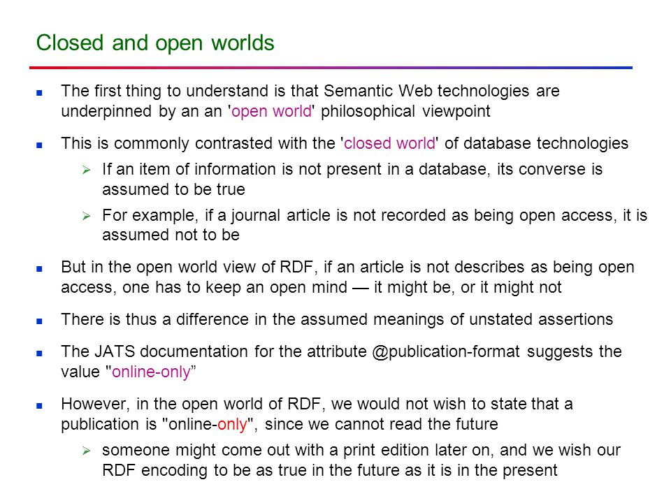 Closed and open worlds The first thing to understand is that Semantic Web technologies are underpinned by an an open world philosophical viewpoint This is commonly contrasted with the closed world of database technologies  If an item of information is not present in a database, its converse is assumed to be true  For example, if a journal article is not recorded as being open access, it is assumed not to be But in the open world view of RDF, if an article is not describes as being open access, one has to keep an open mind — it might be, or it might not There is thus a difference in the assumed meanings of unstated assertions The JATS documentation for the attribute @publication-format suggests the value online-only However, in the open world of RDF, we would not wish to state that a publication is online-only , since we cannot read the future  someone might come out with a print edition later on, and we wish our RDF encoding to be as true in the future as it is in the present