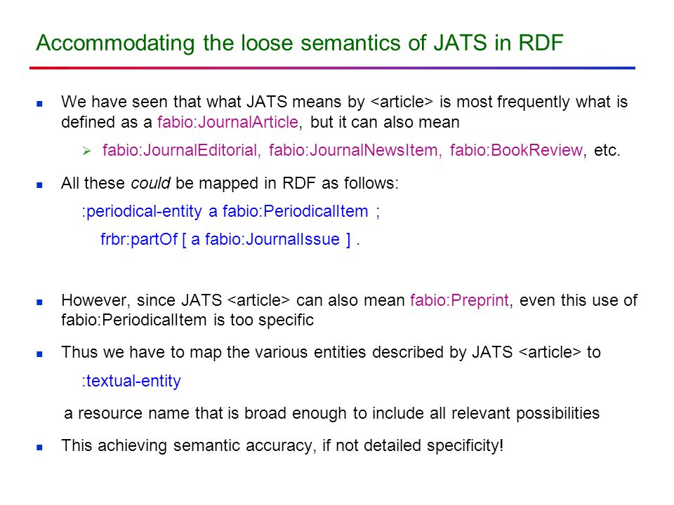 Accommodating the loose semantics of JATS in RDF We have seen that what JATS means by is most frequently what is defined as a fabio:JournalArticle, but it can also mean  fabio:JournalEditorial, fabio:JournalNewsItem, fabio:BookReview, etc.