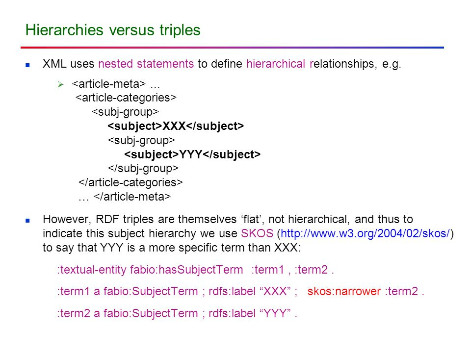 Hierarchies versus triples XML uses nested statements to define hierarchical relationships, e.g. ... XXX YYY … However, RDF triples are themselves 'f