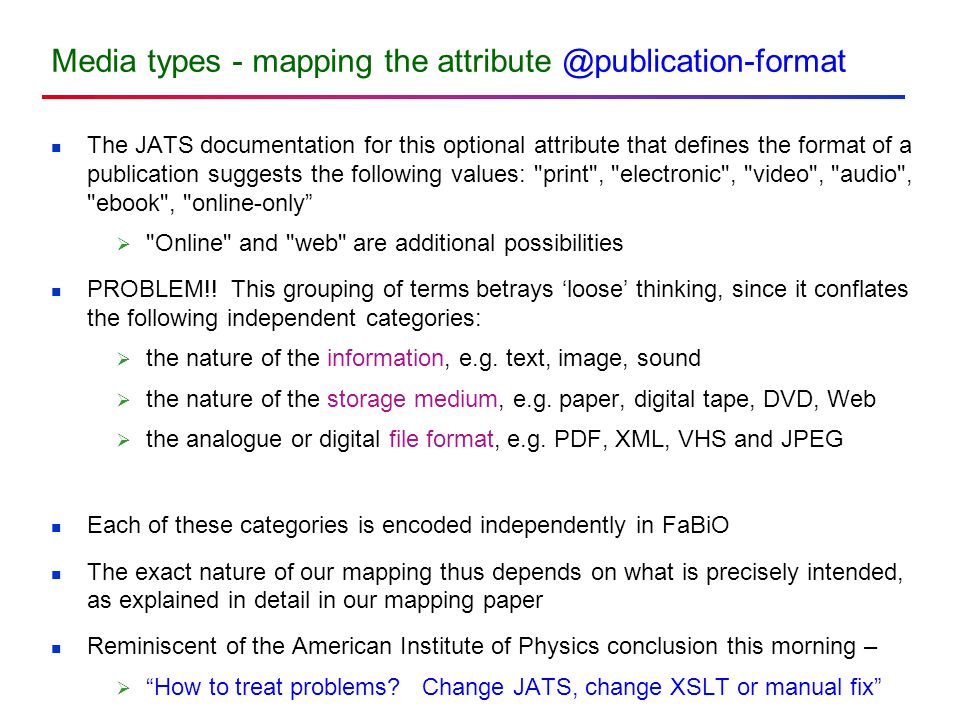 Media types - mapping the attribute @publication-format The JATS documentation for this optional attribute that defines the format of a publication suggests the following values: print , electronic , video , audio , ebook , online-only  Online and web are additional possibilities PROBLEM!.