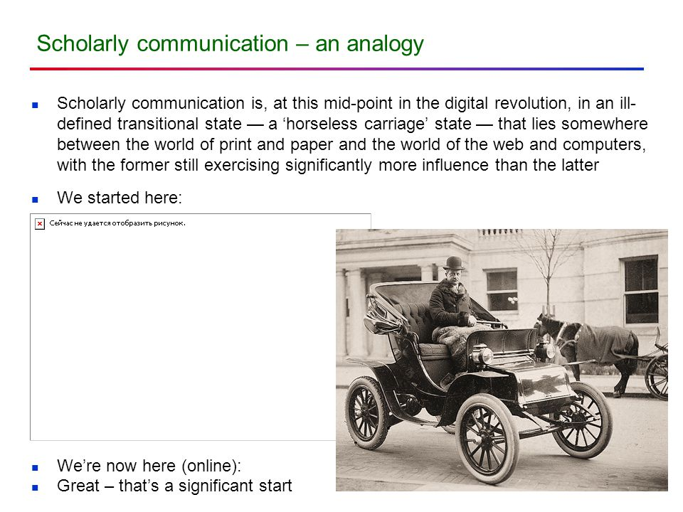 Scholarly communication – an analogy Scholarly communication is, at this mid-point in the digital revolution, in an ill- defined transitional state —