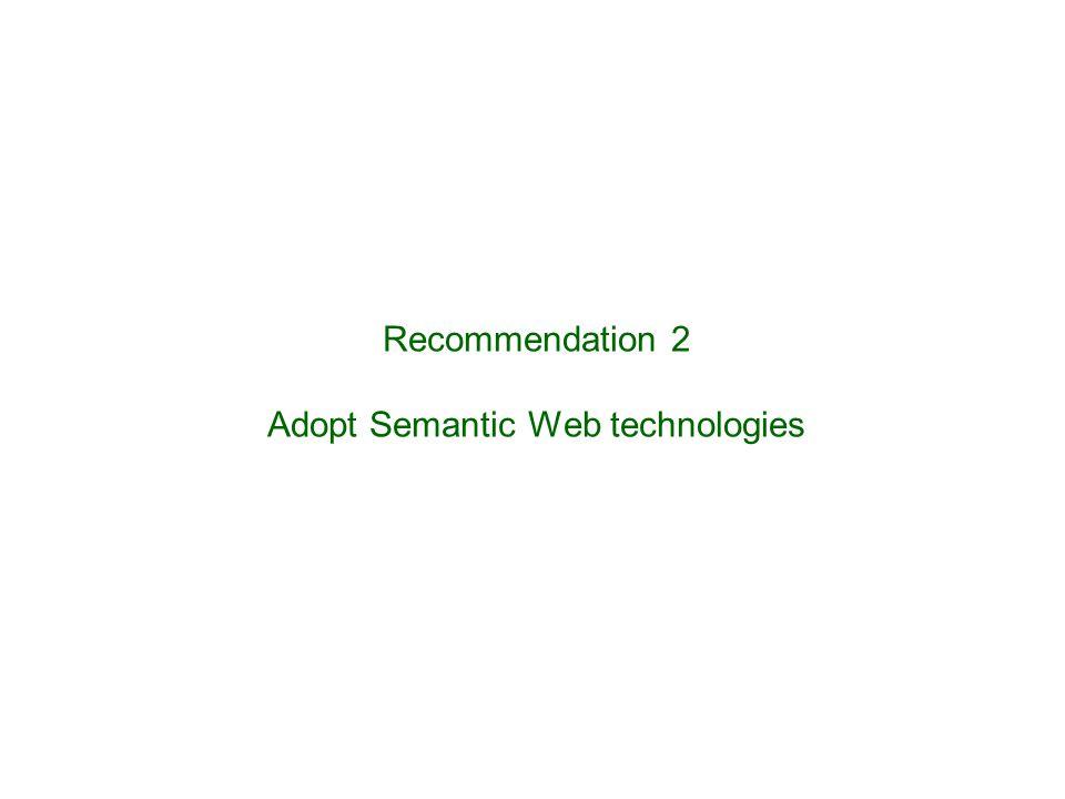 Recommendation 2 Adopt Semantic Web technologies