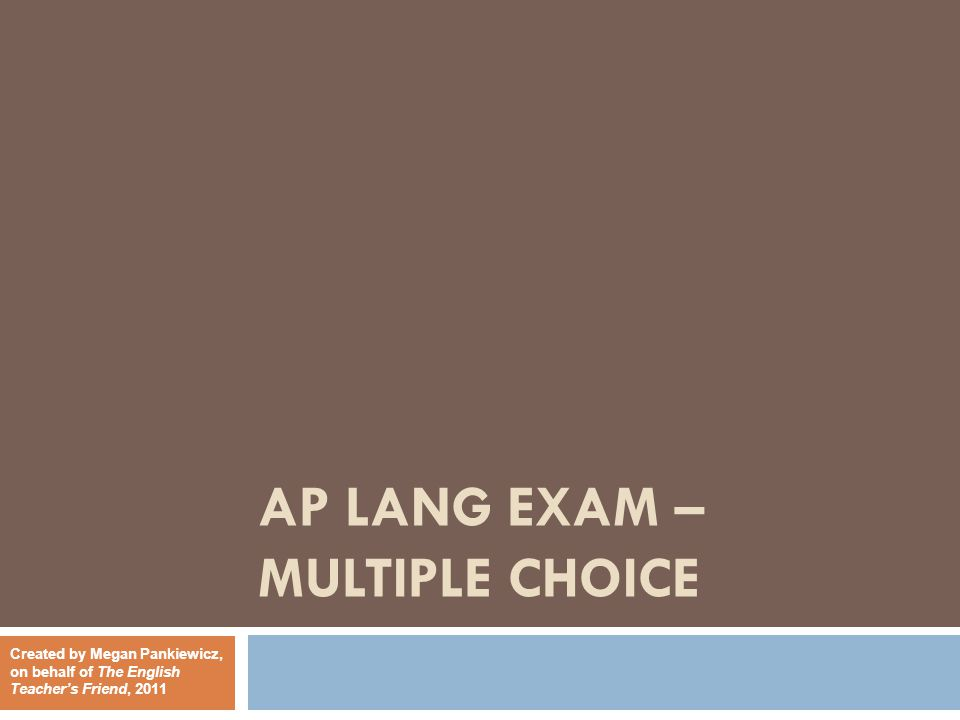 AP LANG EXAM – MULTIPLE CHOICE Created by Megan Pankiewicz, on behalf of The English Teacher's Friend, 2011