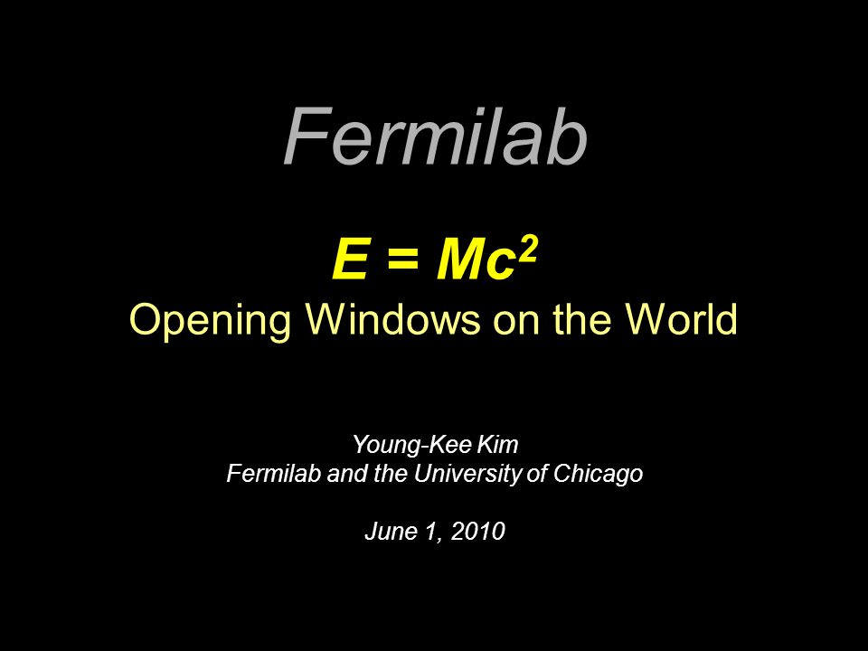 Fermilab E = Mc 2 Opening Windows on the World Young-Kee Kim Fermilab and the University of Chicago June 1, 2010