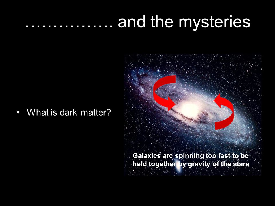 ……………. and the mysteries Galaxies are spinning too fast to be held together by gravity of the stars What is dark matter?