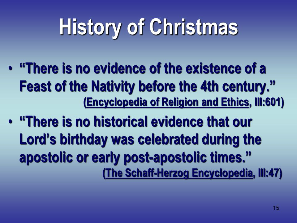 15 History of Christmas There is no evidence of the existence of a Feast of the Nativity before the 4th century. (Encyclopedia of Religion and Ethics, III:601) There is no evidence of the existence of a Feast of the Nativity before the 4th century. (Encyclopedia of Religion and Ethics, III:601) There is no historical evidence that our Lord's birthday was celebrated during the apostolic or early post-apostolic times. (The Schaff-Herzog Encyclopedia, III:47) There is no historical evidence that our Lord's birthday was celebrated during the apostolic or early post-apostolic times. (The Schaff-Herzog Encyclopedia, III:47)