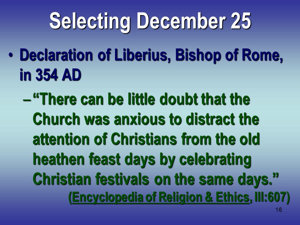 16 Selecting December 25 Declaration of Liberius, Bishop of Rome, in 354 AD Declaration of Liberius, Bishop of Rome, in 354 AD – There can be little doubt that the Church was anxious to distract the attention of Christians from the old heathen feast days by celebrating Christian festivals on the same days. (Encyclopedia of Religion & Ethics, III:607)
