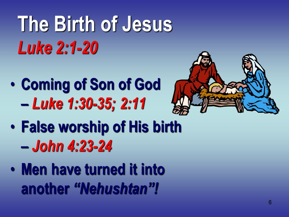 6 The Birth of Jesus Luke 2:1-20 Coming of Son of God – Luke 1:30-35; 2:11 Coming of Son of God – Luke 1:30-35; 2:11 False worship of His birth – John 4:23-24 False worship of His birth – John 4:23-24 Men have turned it into another Nehushtan .