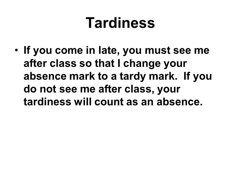 Tardiness If you come in late, you must see me after class so that I change your absence mark to a tardy mark.