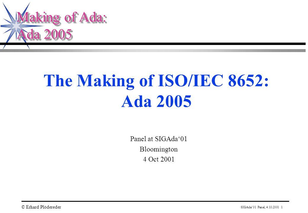 SIGAda'01 Panel, 4.10.2001 1 © Erhard Plödereder Making of Ada: Ada 2005 Making of Ada: Ada 2005 The Making of ISO/IEC 8652: Ada 2005 Panel at SIGAda'01 Bloomington 4 Oct 2001
