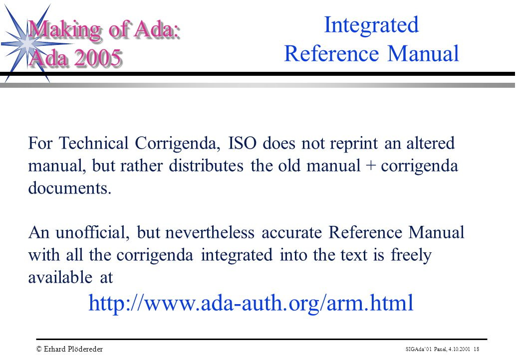 SIGAda'01 Panel, 4.10.2001 18 © Erhard Plödereder Making of Ada: Ada 2005 Making of Ada: Ada 2005 Integrated Reference Manual For Technical Corrigenda, ISO does not reprint an altered manual, but rather distributes the old manual + corrigenda documents.