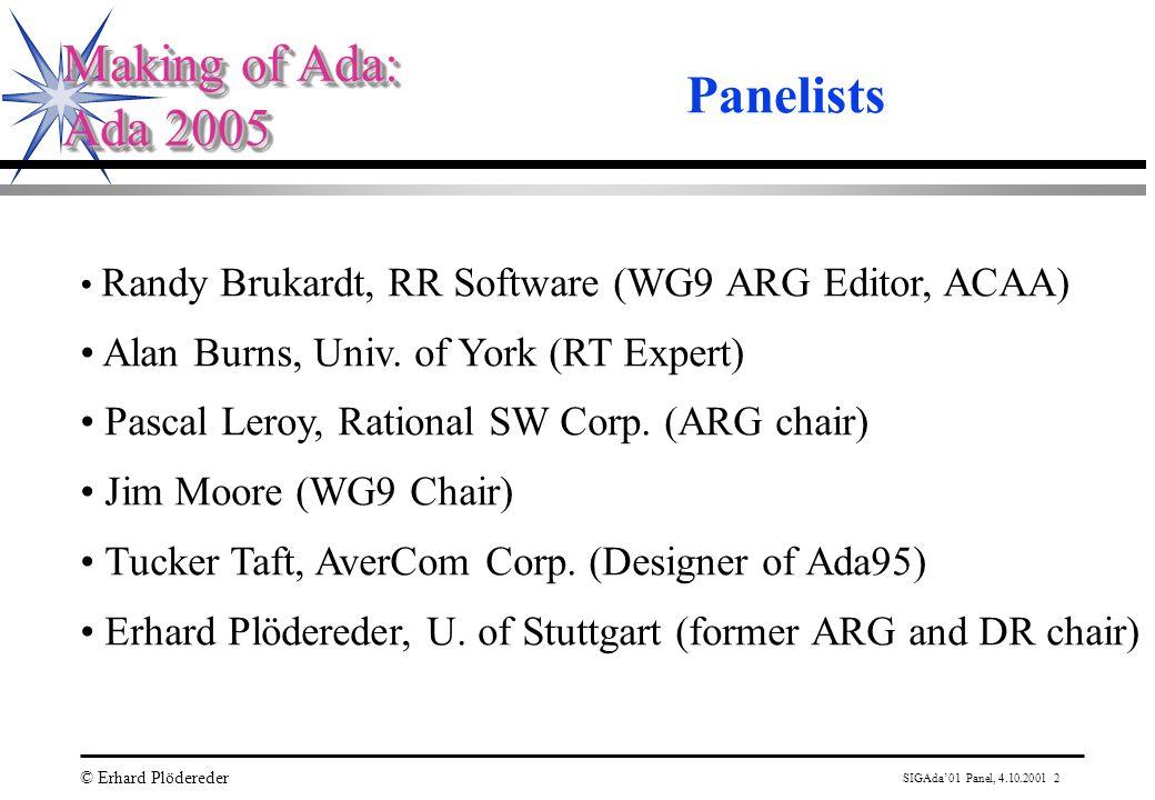 SIGAda'01 Panel, 4.10.2001 2 © Erhard Plödereder Making of Ada: Ada 2005 Making of Ada: Ada 2005 Panelists Randy Brukardt, RR Software (WG9 ARG Editor, ACAA) Alan Burns, Univ.