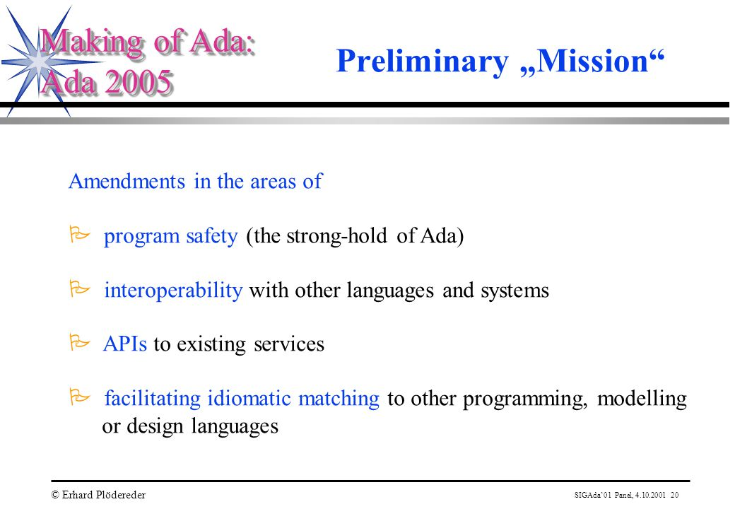 "SIGAda'01 Panel, 4.10.2001 20 © Erhard Plödereder Making of Ada: Ada 2005 Making of Ada: Ada 2005 Preliminary ""Mission Amendments in the areas of P program safety (the strong-hold of Ada) P interoperability with other languages and systems P APIs to existing services P facilitating idiomatic matching to other programming, modelling or design languages"