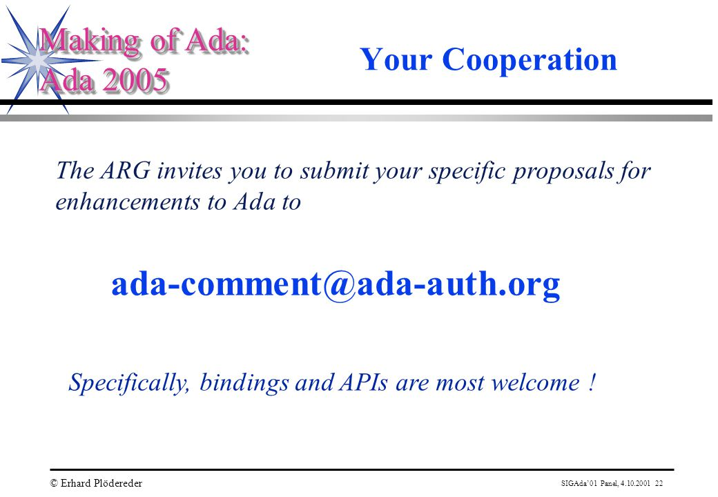 SIGAda'01 Panel, 4.10.2001 22 © Erhard Plödereder Making of Ada: Ada 2005 Making of Ada: Ada 2005 Your Cooperation The ARG invites you to submit your specific proposals for enhancements to Ada to ada-comment@ada-auth.org Specifically, bindings and APIs are most welcome !