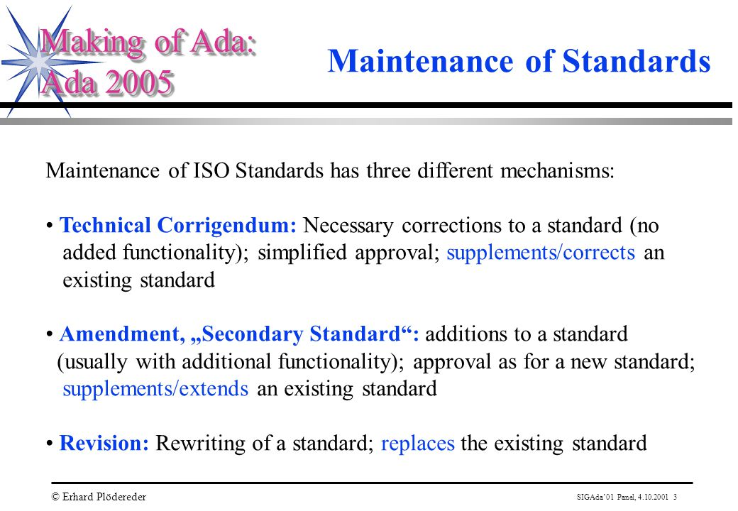 "SIGAda'01 Panel, 4.10.2001 3 © Erhard Plödereder Making of Ada: Ada 2005 Making of Ada: Ada 2005 Maintenance of Standards Maintenance of ISO Standards has three different mechanisms: Technical Corrigendum: Necessary corrections to a standard (no added functionality); simplified approval; supplements/corrects an existing standard Amendment, ""Secondary Standard : additions to a standard (usually with additional functionality); approval as for a new standard; supplements/extends an existing standard Revision: Rewriting of a standard; replaces the existing standard"