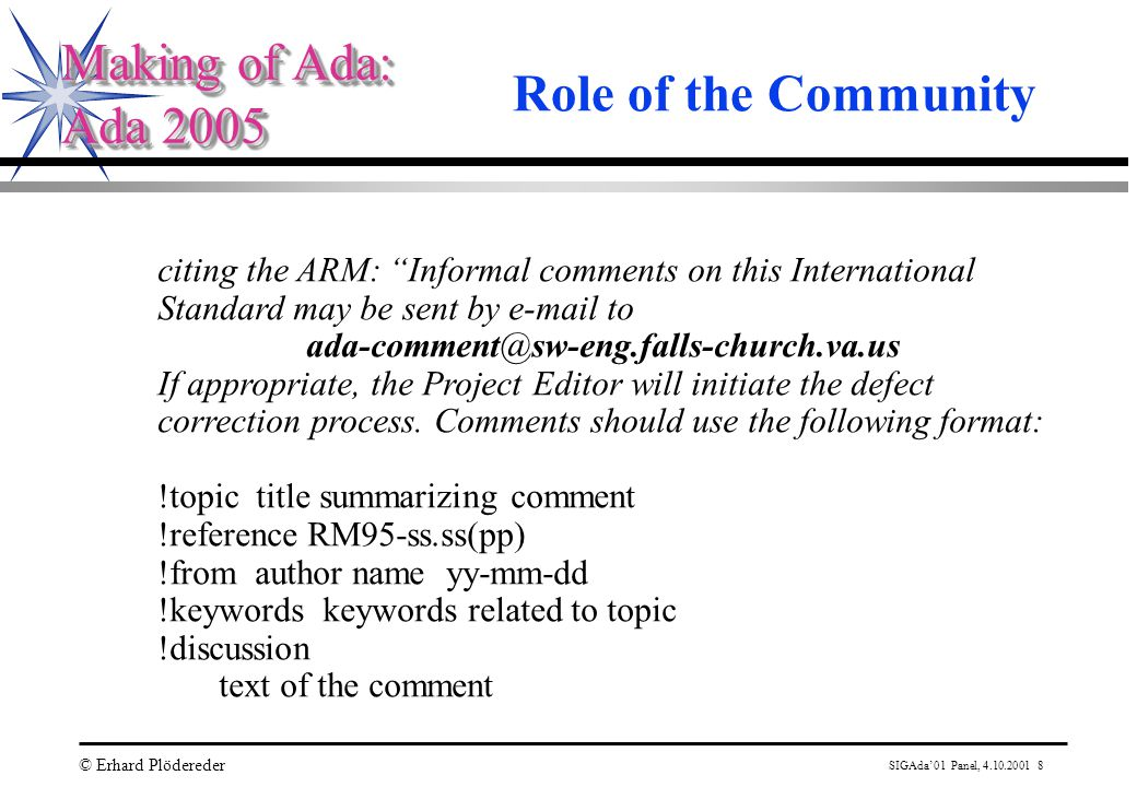 SIGAda'01 Panel, 4.10.2001 8 © Erhard Plödereder Making of Ada: Ada 2005 Making of Ada: Ada 2005 Role of the Community citing the ARM: Informal comments on this International Standard may be sent by e-mail to ada-comment@sw-eng.falls-church.va.us If appropriate, the Project Editor will initiate the defect correction process.