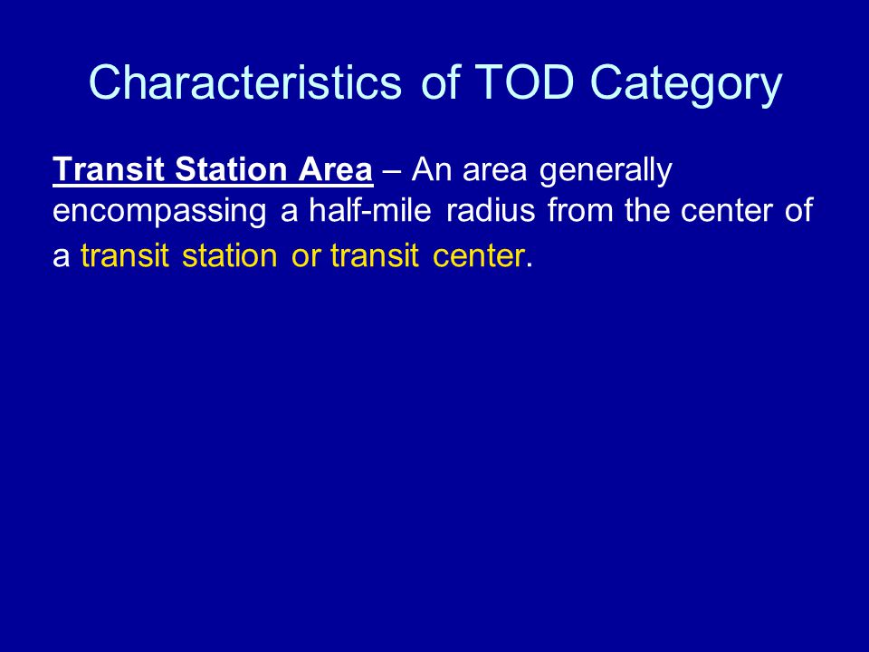 Characteristics of TOD Category Transit Station Area – An area generally encompassing a half-mile radius from the center of a transit station or transit center.