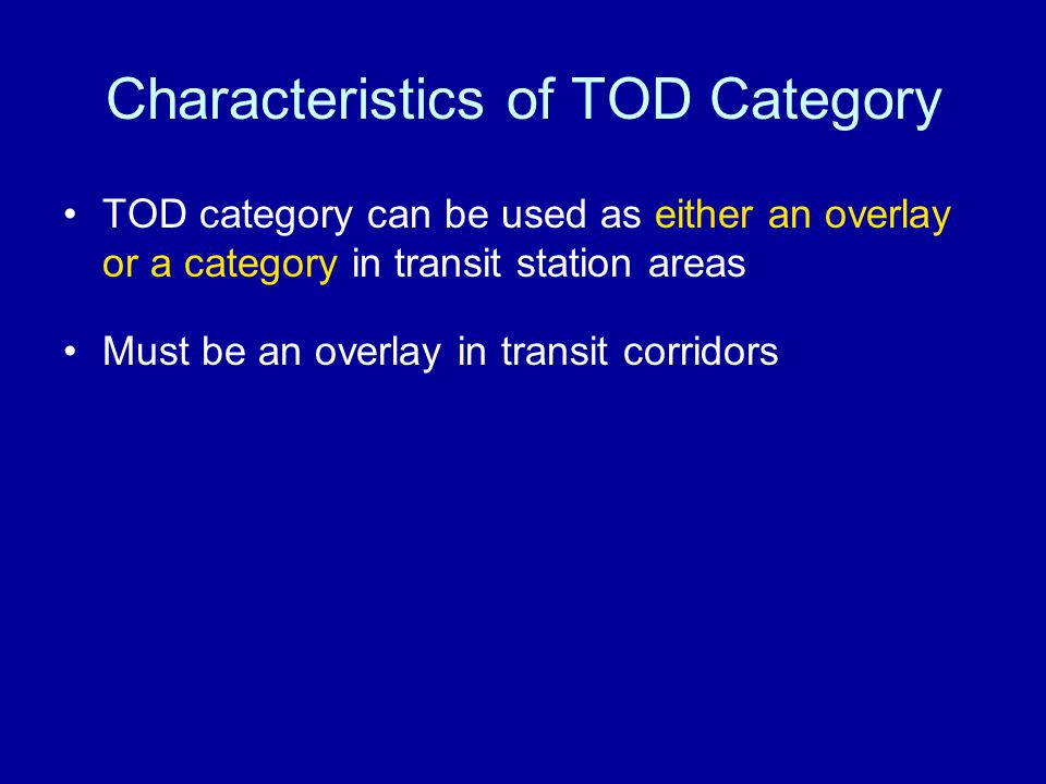 Characteristics of TOD Category TOD category can be used as either an overlay or a category in transit station areas Must be an overlay in transit corridors