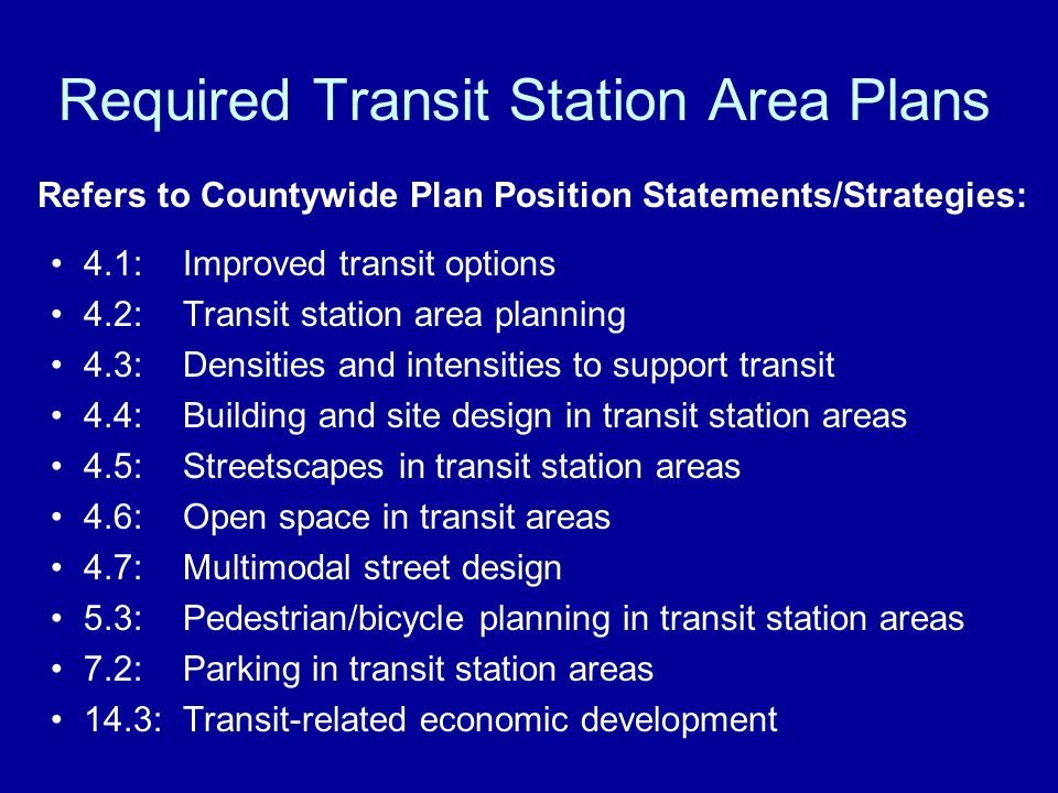 Required Transit Station Area Plans Refers to Countywide Plan Position Statements/Strategies: 4.1: Improved transit options 4.2: Transit station area planning 4.3: Densities and intensities to support transit 4.4: Building and site design in transit station areas 4.5: Streetscapes in transit station areas 4.6: Open space in transit areas 4.7: Multimodal street design 5.3:Pedestrian/bicycle planning in transit station areas 7.2: Parking in transit station areas 14.3:Transit-related economic development