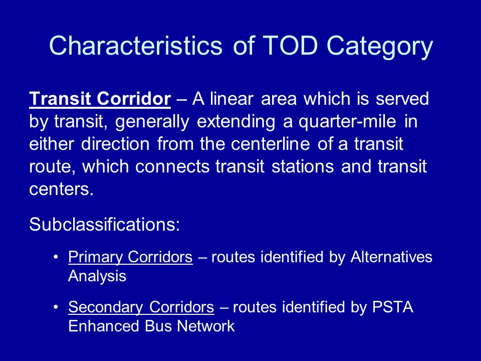Transit Corridor – A linear area which is served by transit, generally extending a quarter-mile in either direction from the centerline of a transit route, which connects transit stations and transit centers.