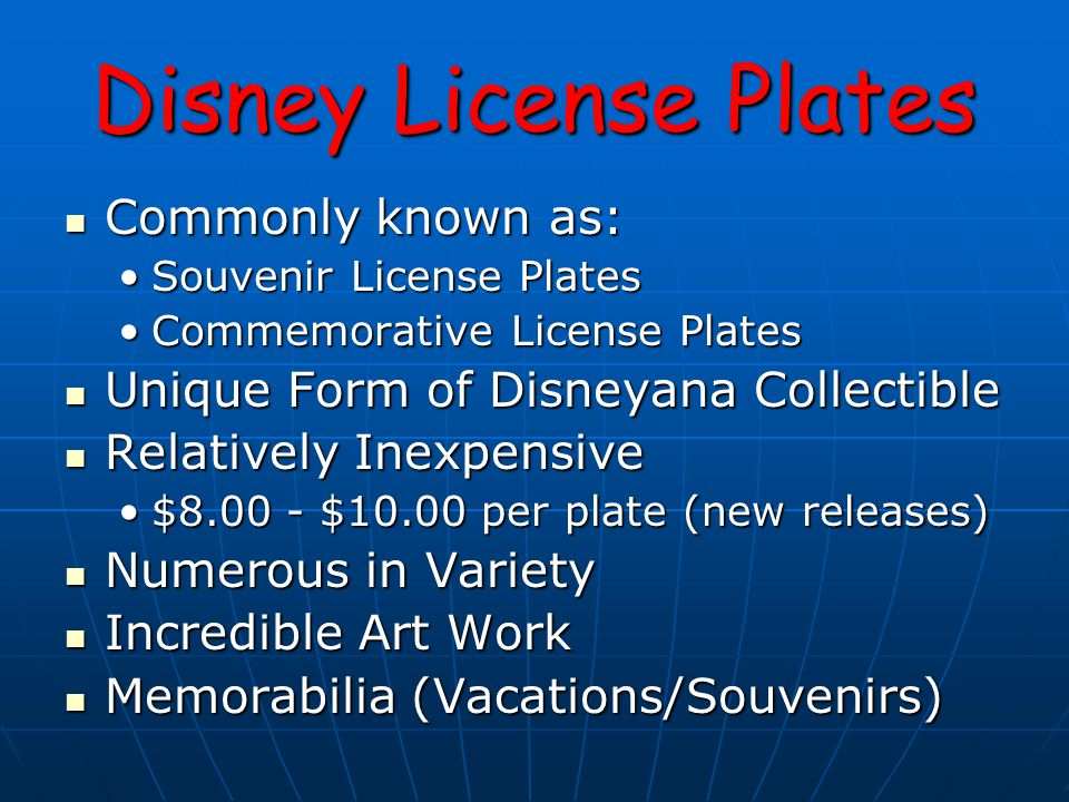 Disney License Plates Commonly known as: Commonly known as: Souvenir License PlatesSouvenir License Plates Commemorative License PlatesCommemorative License Plates Unique Form of Disneyana Collectible Unique Form of Disneyana Collectible Relatively Inexpensive Relatively Inexpensive $8.00 - $10.00 per plate (new releases)$8.00 - $10.00 per plate (new releases) Numerous in Variety Numerous in Variety Incredible Art Work Incredible Art Work Memorabilia (Vacations/Souvenirs) Memorabilia (Vacations/Souvenirs)