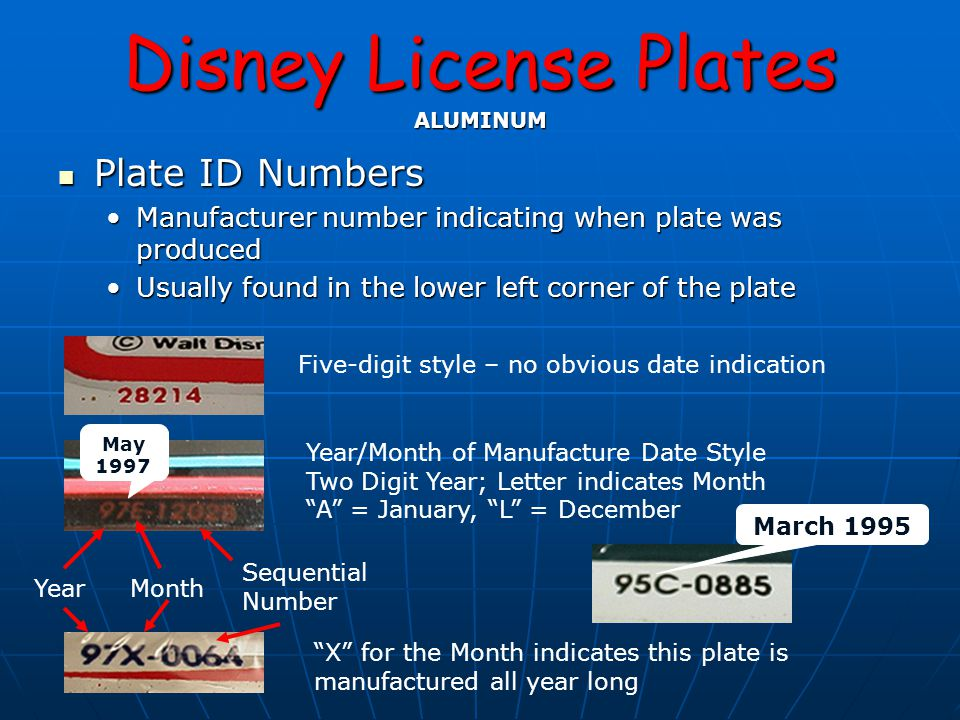 Disney License Plates ALUMINUM Plate ID Numbers Plate ID Numbers Manufacturer number indicating when plate was producedManufacturer number indicating when plate was produced Usually found in the lower left corner of the plateUsually found in the lower left corner of the plate Five-digit style – no obvious date indication YearMonth Sequential Number Year/Month of Manufacture Date Style Two Digit Year; Letter indicates Month A = January, L = December X for the Month indicates this plate is manufactured all year long May 1997 March 1995