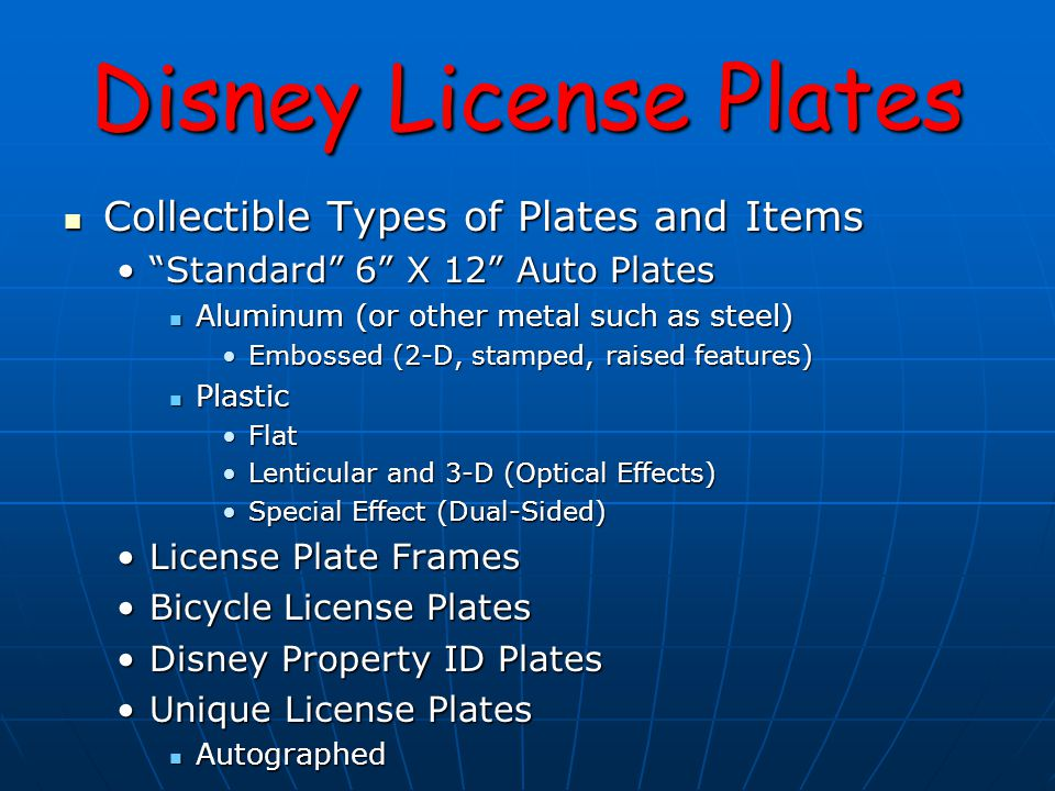 Disney License Plates Collectible Types of Plates and Items Collectible Types of Plates and Items Standard 6 X 12 Auto Plates Standard 6 X 12 Auto Plates Aluminum (or other metal such as steel) Aluminum (or other metal such as steel) Embossed (2-D, stamped, raised features)Embossed (2-D, stamped, raised features) Plastic Plastic FlatFlat Lenticular and 3-D (Optical Effects)Lenticular and 3-D (Optical Effects) Special Effect (Dual-Sided)Special Effect (Dual-Sided) License Plate FramesLicense Plate Frames Bicycle License PlatesBicycle License Plates Disney Property ID PlatesDisney Property ID Plates Unique License PlatesUnique License Plates Autographed Autographed