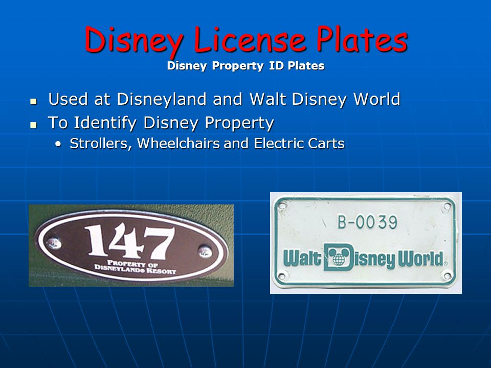 Disney License Plates Disney Property ID Plates Used at Disneyland and Walt Disney World Used at Disneyland and Walt Disney World To Identify Disney Property To Identify Disney Property Strollers, Wheelchairs and Electric CartsStrollers, Wheelchairs and Electric Carts
