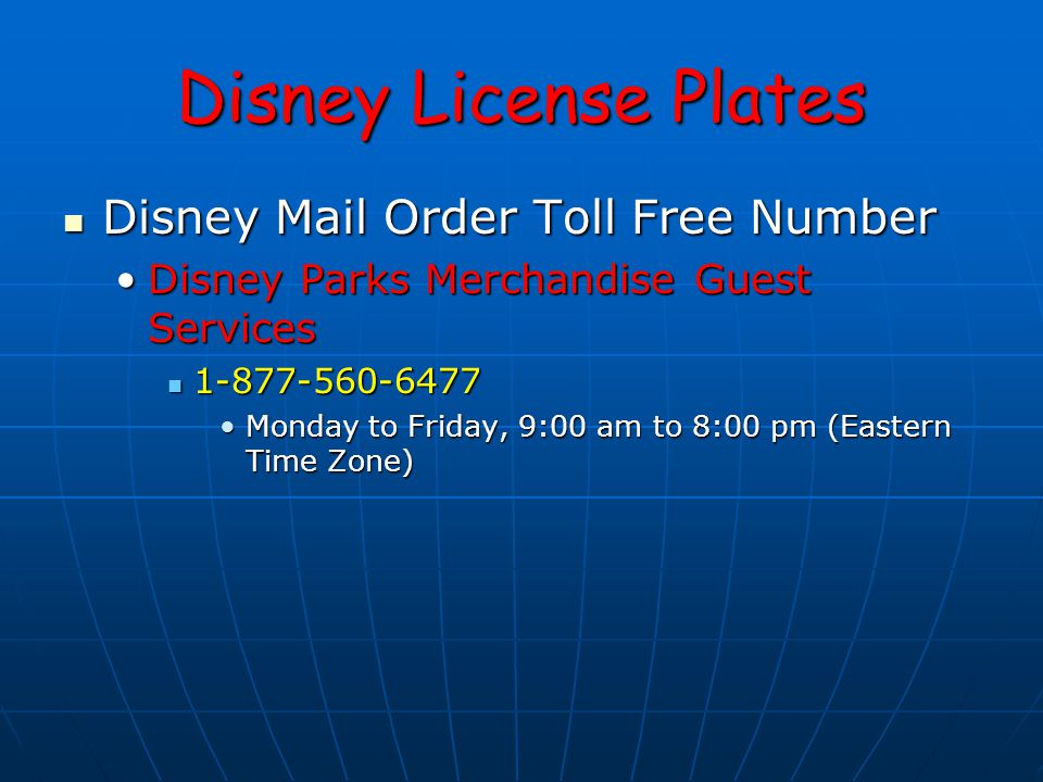 Disney License Plates Disney Mail Order Toll Free Number Disney Mail Order Toll Free Number Disney Parks Merchandise Guest ServicesDisney Parks Merchandise Guest Services 1-877-560-6477 1-877-560-6477 Monday to Friday, 9:00 am to 8:00 pm (Eastern Time Zone)Monday to Friday, 9:00 am to 8:00 pm (Eastern Time Zone)