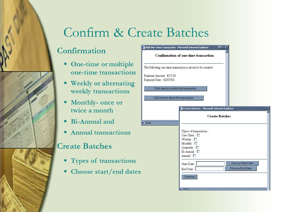 Confirm & Create Batches Confirmation  One-time or multiple one-time transactions  Weekly or alternating weekly transactions  Monthly- once or twice a month  Bi-Annual and  Annual transactions Create Batches  Types of transactions  Choose start/end dates