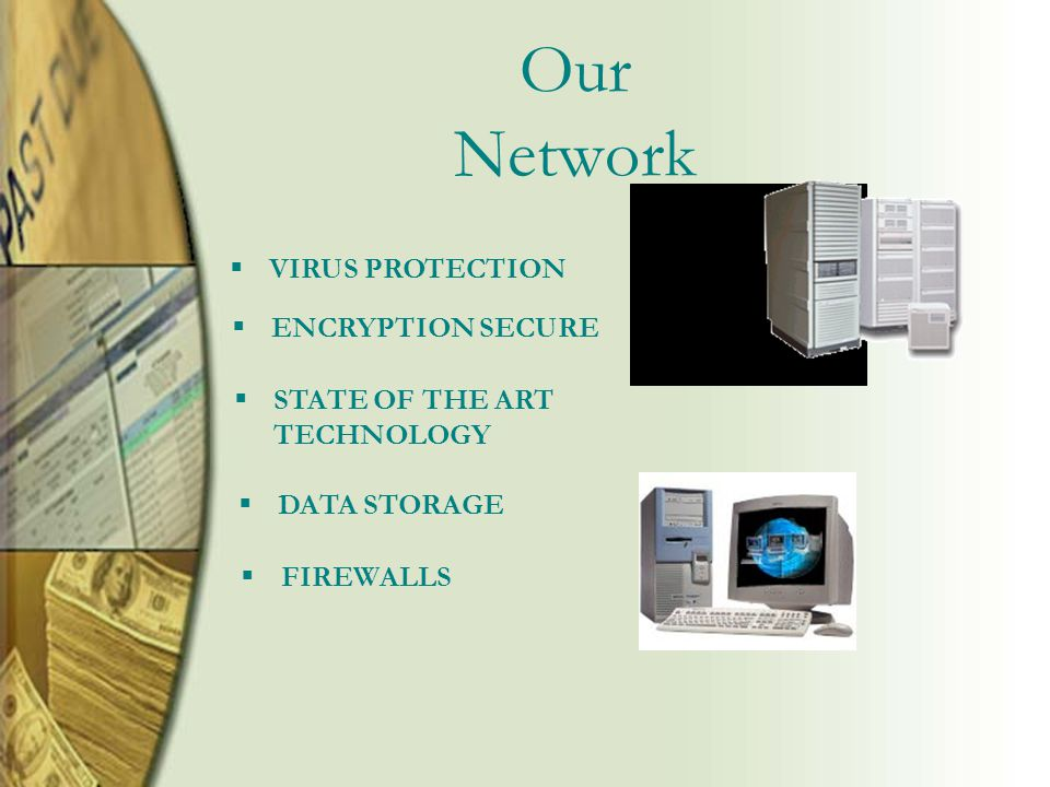 Our Network  ENCRYPTION SECURE  STATE OF THE ART TECHNOLOGY  VIRUS PROTECTION  DATA STORAGE  FIREWALLS