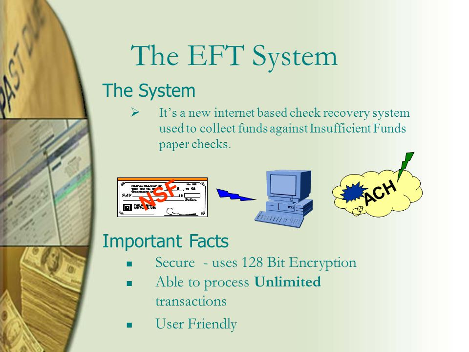 The EFT System  It's a new internet based check recovery system used to collect funds against Insufficient Funds paper checks.