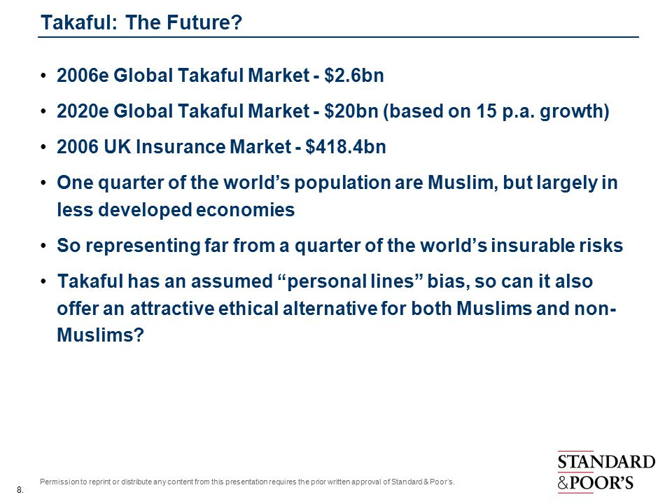 8. Permission to reprint or distribute any content from this presentation requires the prior written approval of Standard & Poor's. Takaful: The Futur