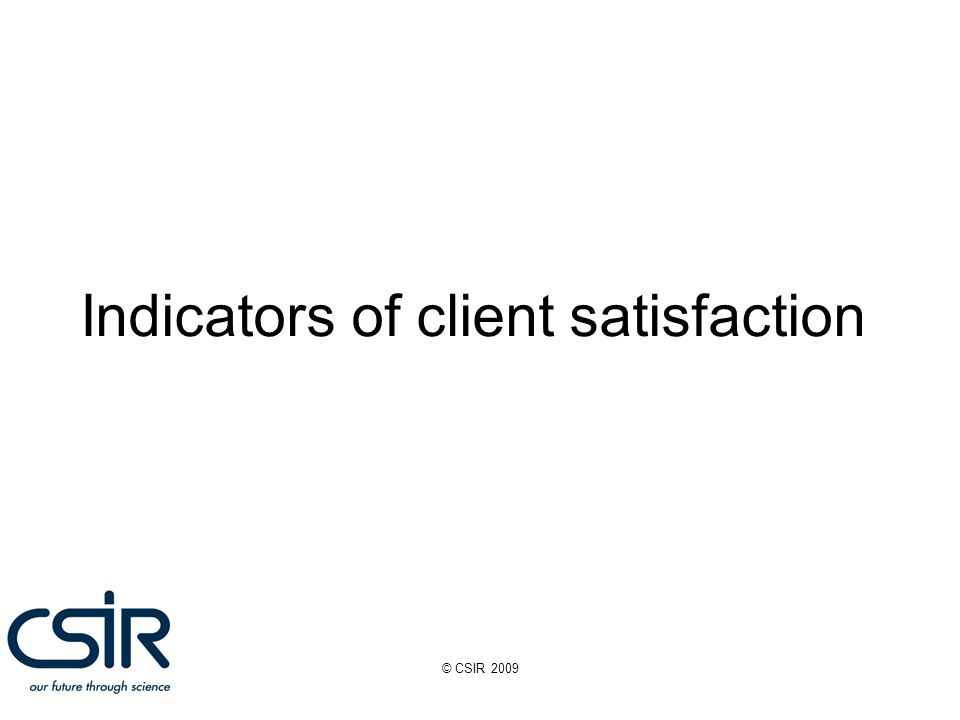 © CSIR 2009 Indicators of client satisfaction