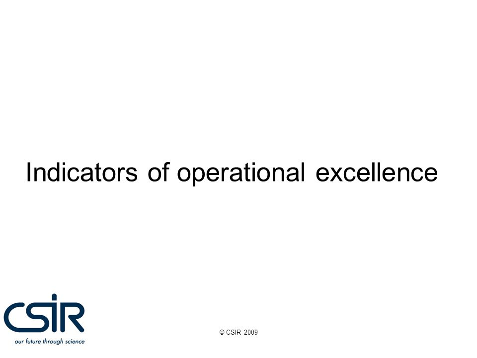 © CSIR 2009 Indicators of operational excellence