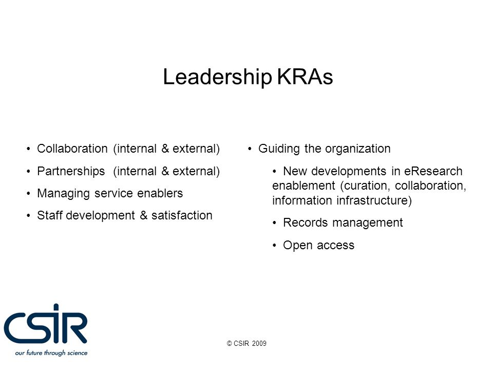 © CSIR 2009 Leadership KRAs Collaboration (internal & external) Partnerships (internal & external) Managing service enablers Staff development & satisfaction Guiding the organization New developments in eResearch enablement (curation, collaboration, information infrastructure) Records management Open access